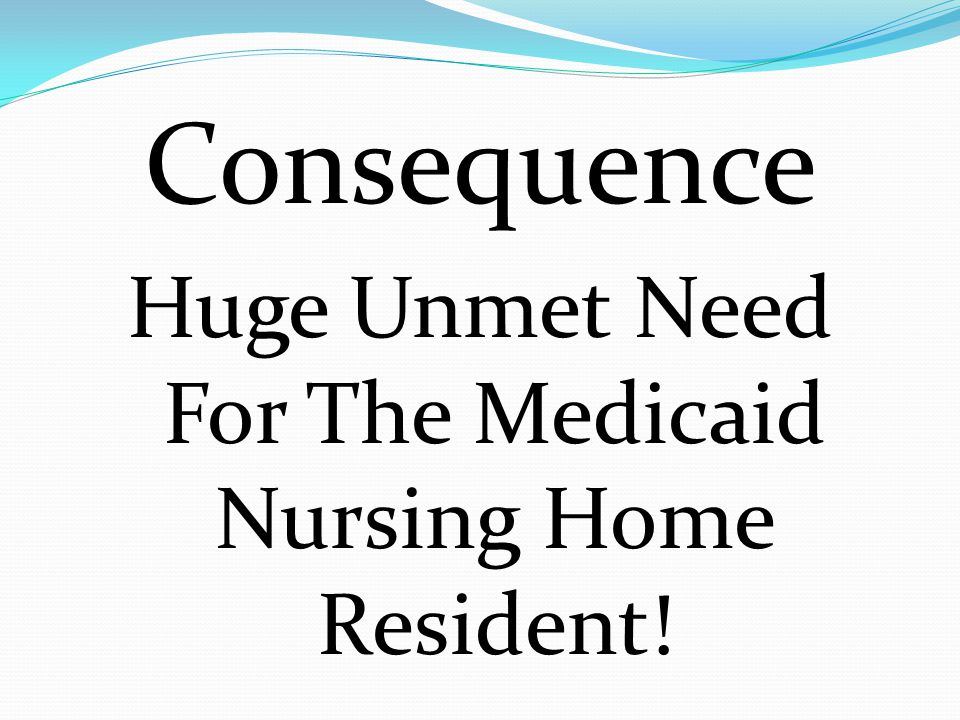 Consequence Huge Unmet Need For The Medicaid Nursing Home Resident!