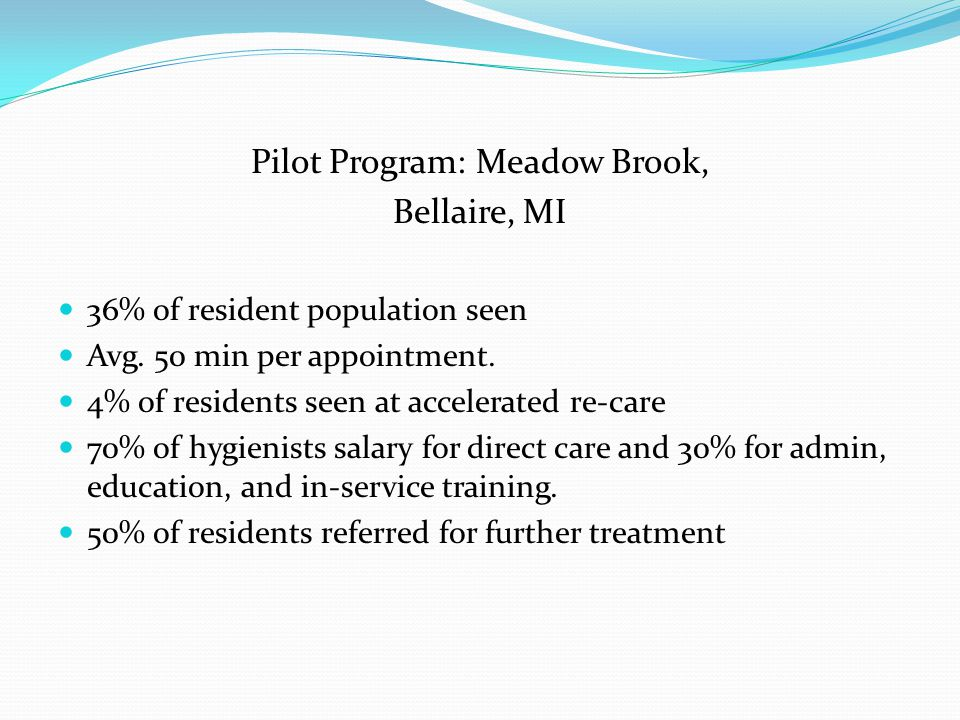 Pilot Program: Meadow Brook, Bellaire, MI 36% of resident population seen Avg. 50 min per appointment. 4% of residents seen at accelerated re-care 70%