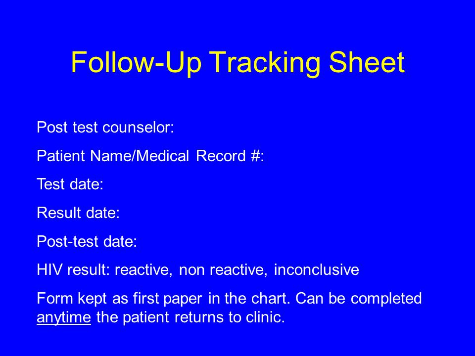 Follow-Up Tracking Sheet Post test counselor: Patient Name/Medical Record #: Test date: Result date: Post-test date: HIV result: reactive, non reactive, inconclusive Form kept as first paper in the chart.