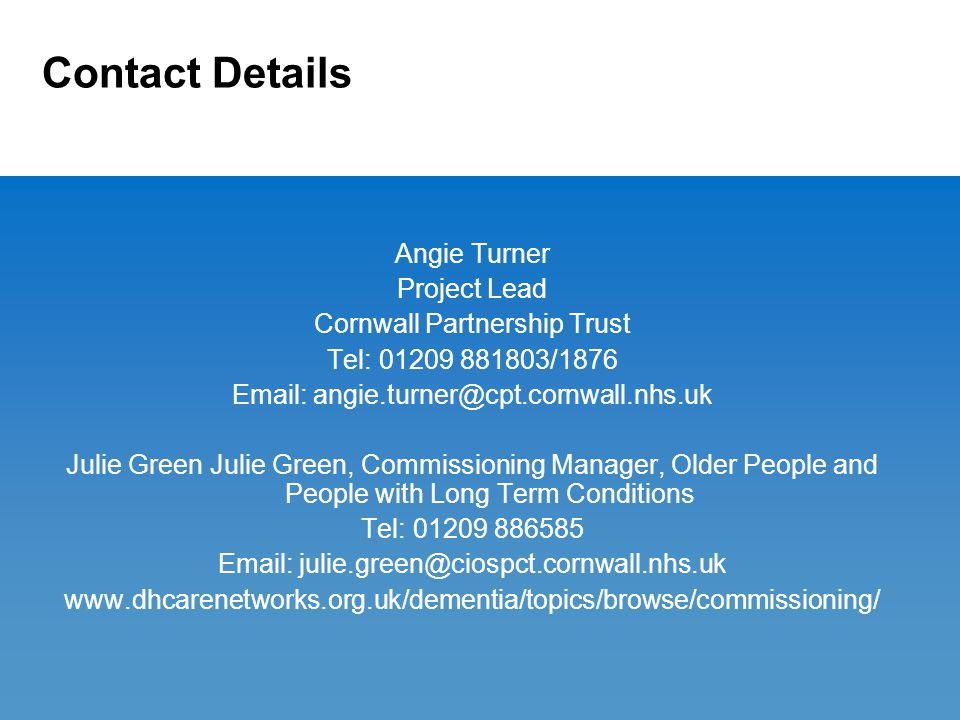 Contact Details Angie Turner Project Lead Cornwall Partnership Trust Tel: 01209 881803/1876 Email: angie.turner@cpt.cornwall.nhs.uk Julie Green Julie