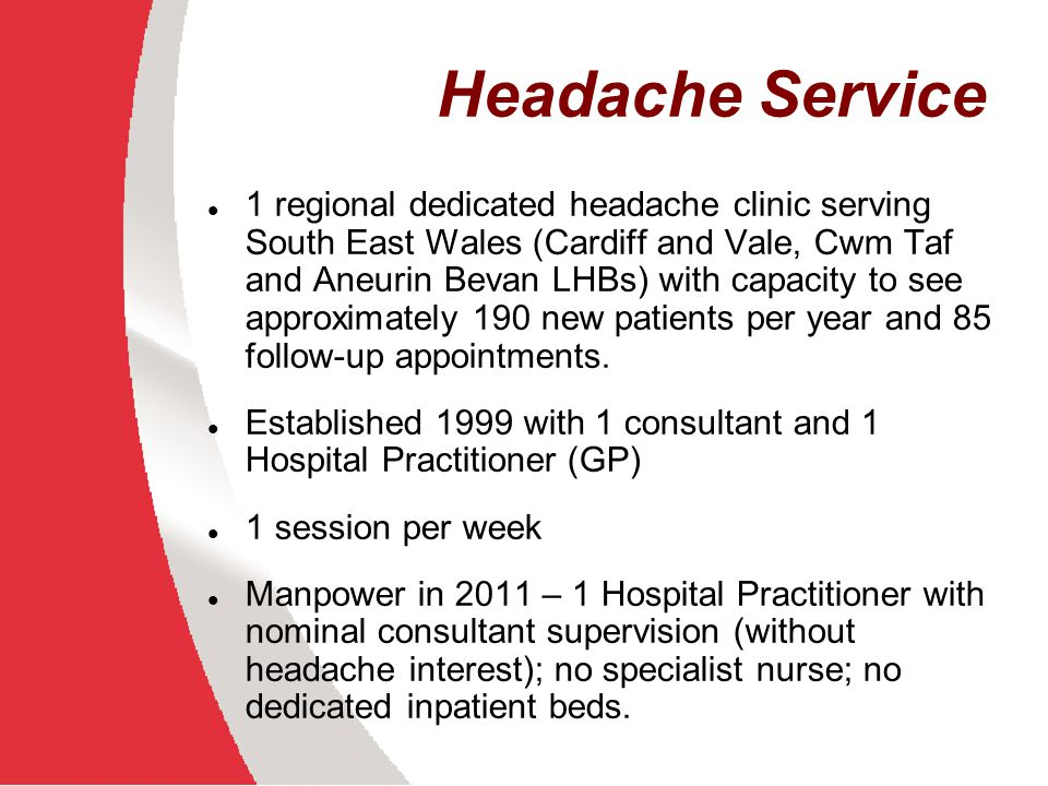 Headache Service 1 regional dedicated headache clinic serving South East Wales (Cardiff and Vale, Cwm Taf and Aneurin Bevan LHBs) with capacity to see