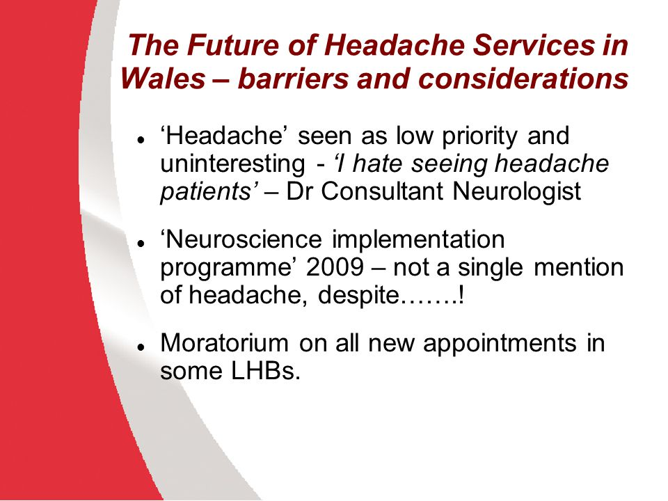 The Future of Headache Services in Wales – barriers and considerations Headache seen as low priority and uninteresting - I hate seeing headache patien