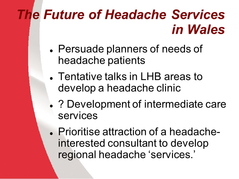 The Future of Headache Services in Wales Persuade planners of needs of headache patients Tentative talks in LHB areas to develop a headache clinic ? D