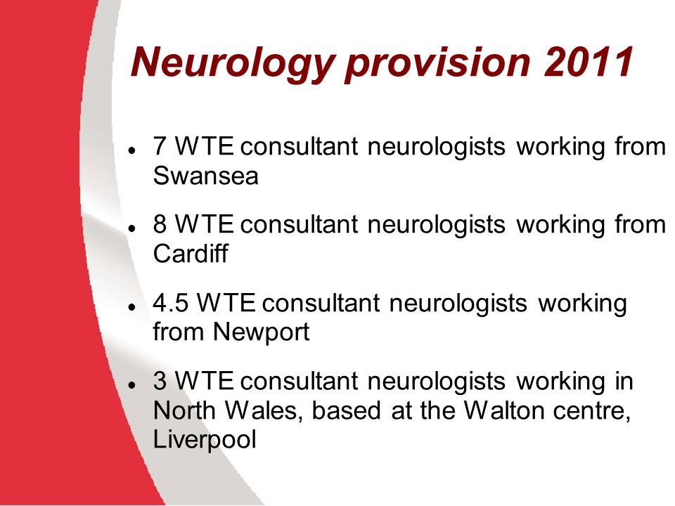 Neurology provision in Wales Neuroscience centres at Cardiff and Swansea Academics – 2 professors, 2 senior lecturers Population ~ 3,000,000 ~ 22.5 WTE consultant neurologists 1 consultant neurologist per 133,000 European average 1:40,000