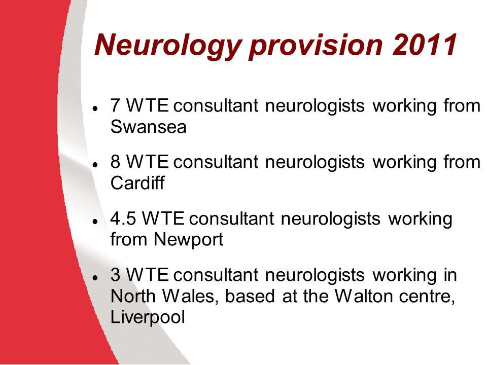 Neurology provision 2011 7 WTE consultant neurologists working from Swansea 8 WTE consultant neurologists working from Cardiff 4.5 WTE consultant neur
