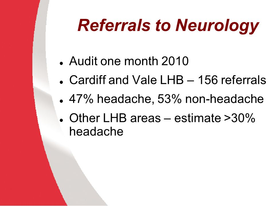 Headache Service 1 regional dedicated headache clinic serving South East Wales (Cardiff and Vale, Cwm Taf and Aneurin Bevan LHBs) with capacity to see approximately 190 new patients per year and 85 follow-up appointments.