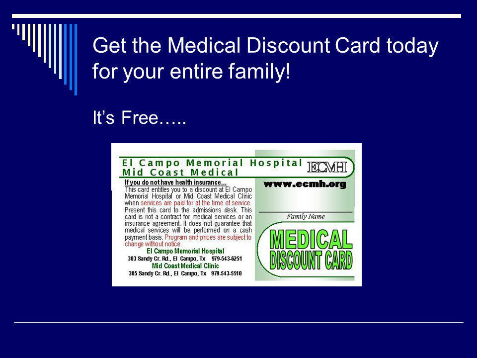 Get the Medical Discount Card today for your entire family! Its Free…..