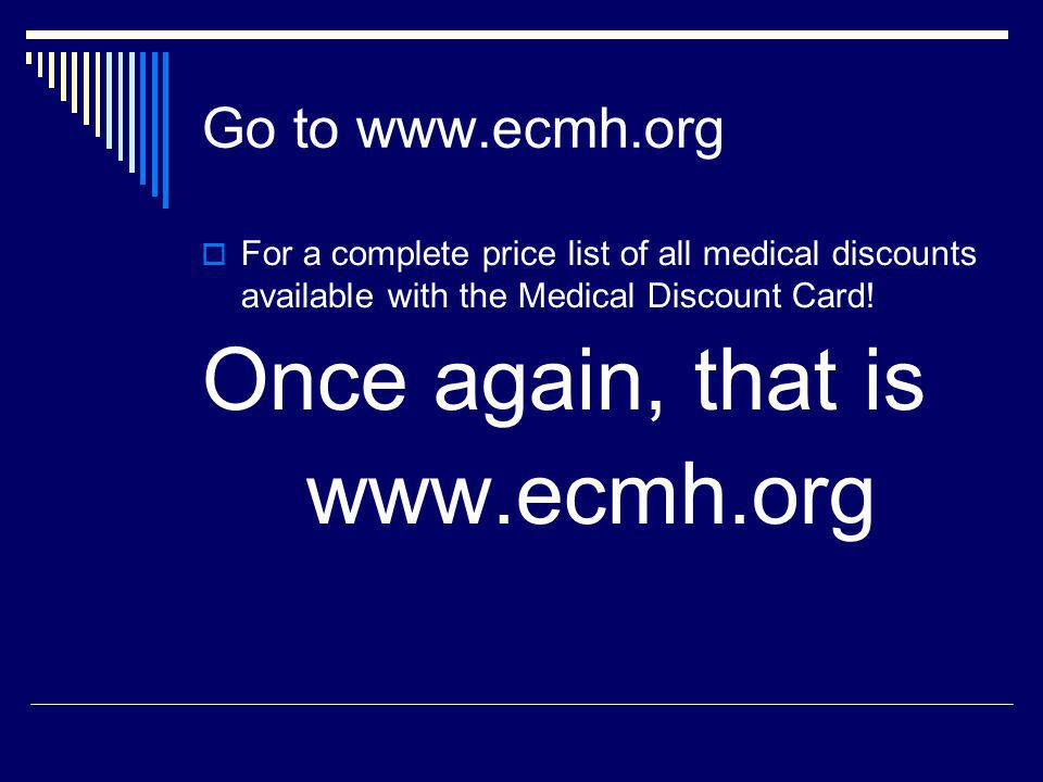 Go to www.ecmh.org For a complete price list of all medical discounts available with the Medical Discount Card.
