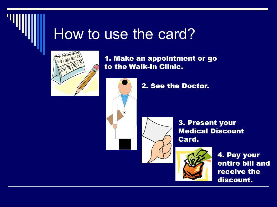 How to use the card. 1. Make an appointment or go to the Walk-In Clinic.