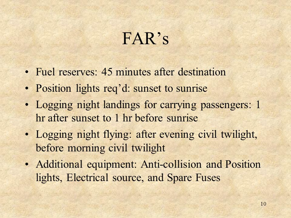 10 FARs Fuel reserves: 45 minutes after destination Position lights reqd: sunset to sunrise Logging night landings for carrying passengers: 1 hr after