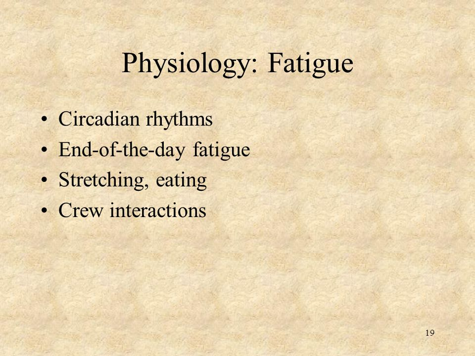 19 Physiology: Fatigue Circadian rhythms End-of-the-day fatigue Stretching, eating Crew interactions