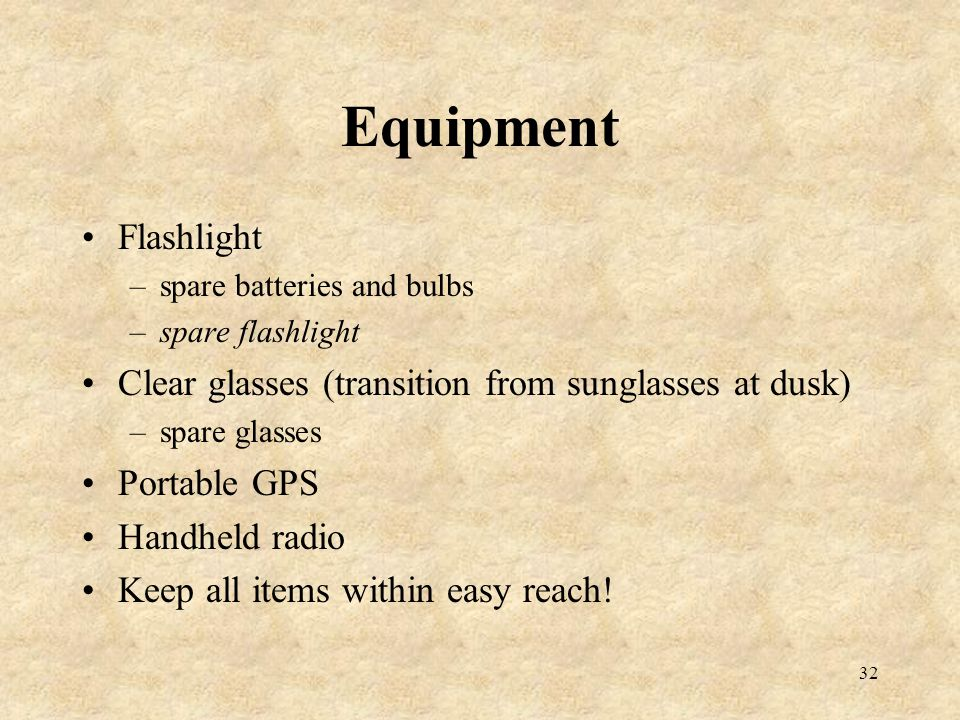 32 Equipment Flashlight –spare batteries and bulbs –spare flashlight Clear glasses (transition from sunglasses at dusk) –spare glasses Portable GPS Ha