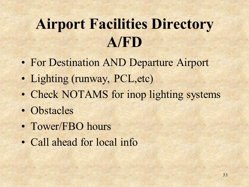 33 Airport Facilities Directory A/FD For Destination AND Departure Airport Lighting (runway, PCL,etc) Check NOTAMS for inop lighting systems Obstacles