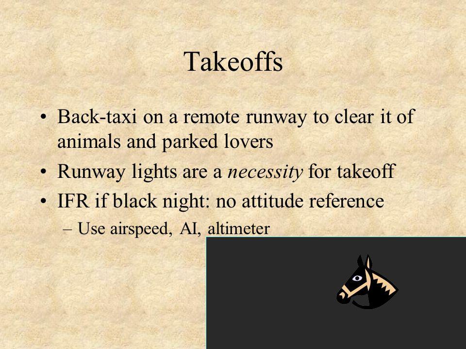 46 Takeoffs Back-taxi on a remote runway to clear it of animals and parked lovers Runway lights are a necessity for takeoff IFR if black night: no att