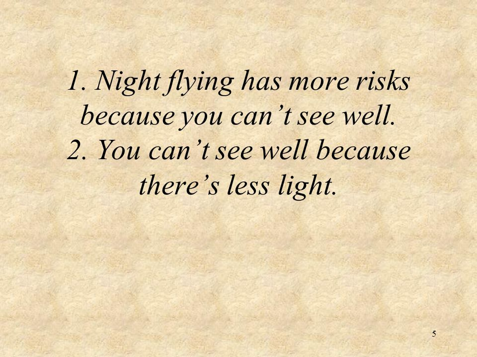 5 1. Night flying has more risks because you cant see well. 2. You cant see well because theres less light.