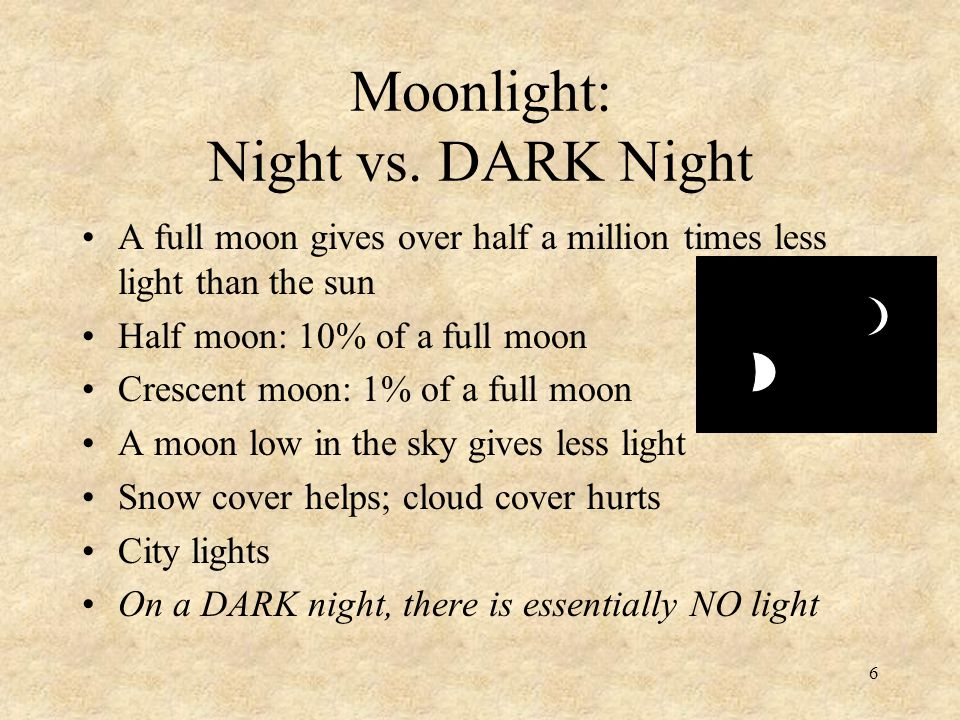 6 Moonlight: Night vs. DARK Night A full moon gives over half a million times less light than the sun Half moon: 10% of a full moon Crescent moon: 1%