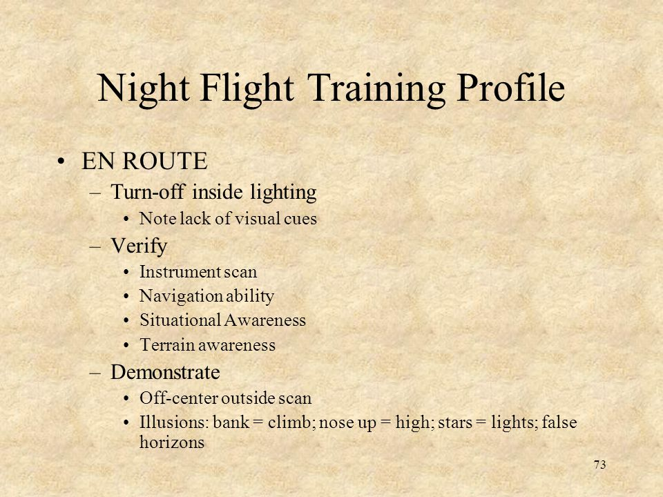 73 Night Flight Training Profile EN ROUTE –Turn-off inside lighting Note lack of visual cues –Verify Instrument scan Navigation ability Situational Aw