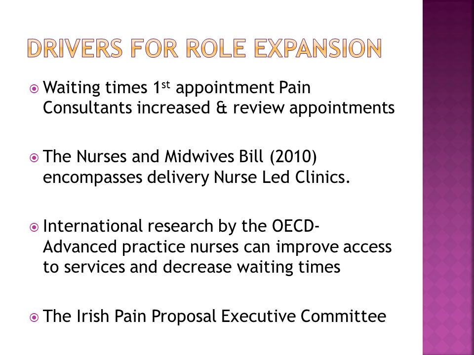 Waiting times 1 st appointment Pain Consultants increased & review appointments The Nurses and Midwives Bill (2010) encompasses delivery Nurse Led Clinics.