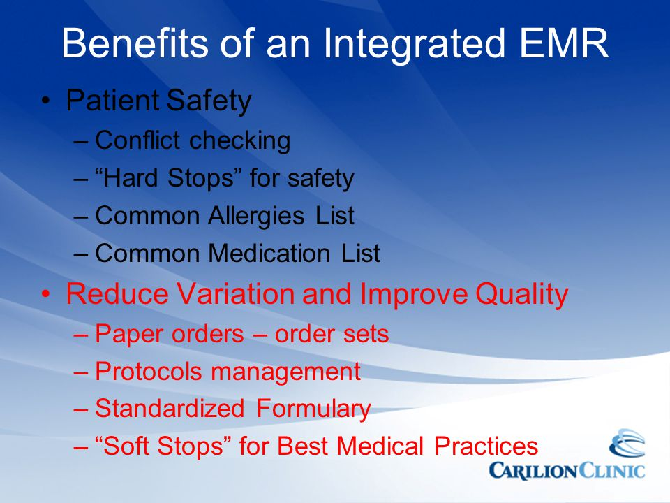 Benefits of an Integrated EMR Patient Safety –Conflict checking –Hard Stops for safety –Common Allergies List –Common Medication List Reduce Variation