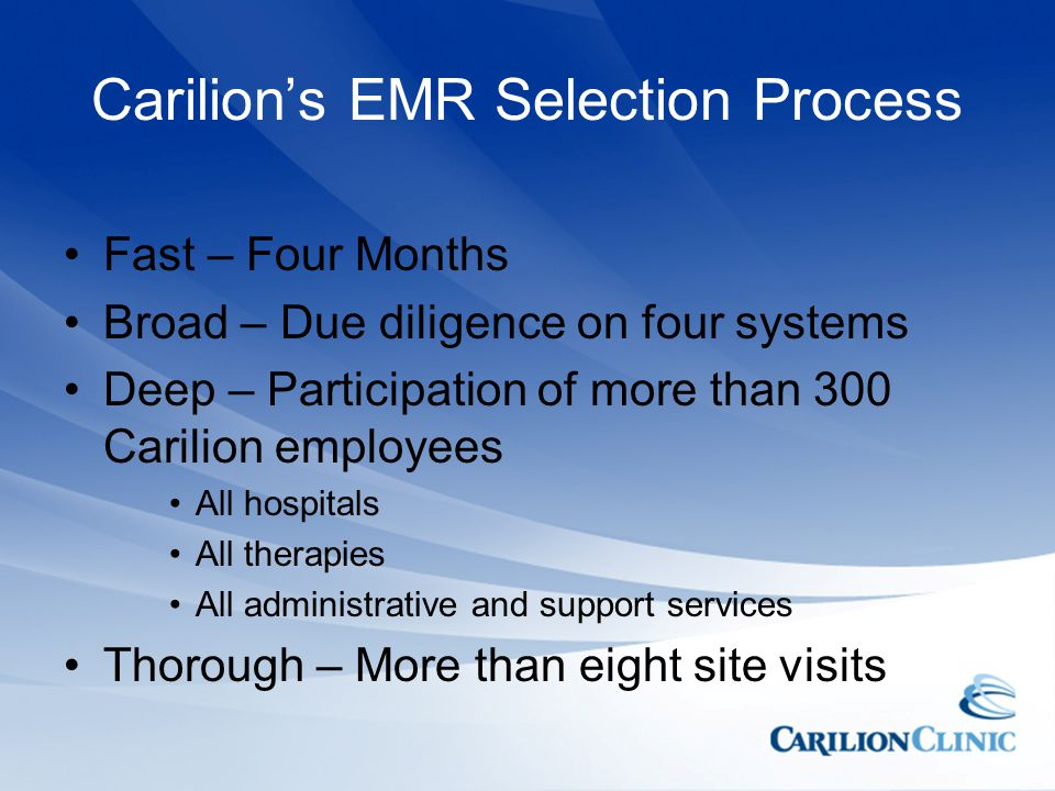 Carilions EMR Selection Process Fast – Four Months Broad – Due diligence on four systems Deep – Participation of more than 300 Carilion employees All