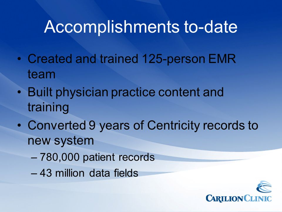 Accomplishments to-date Created and trained 125-person EMR team Built physician practice content and training Converted 9 years of Centricity records