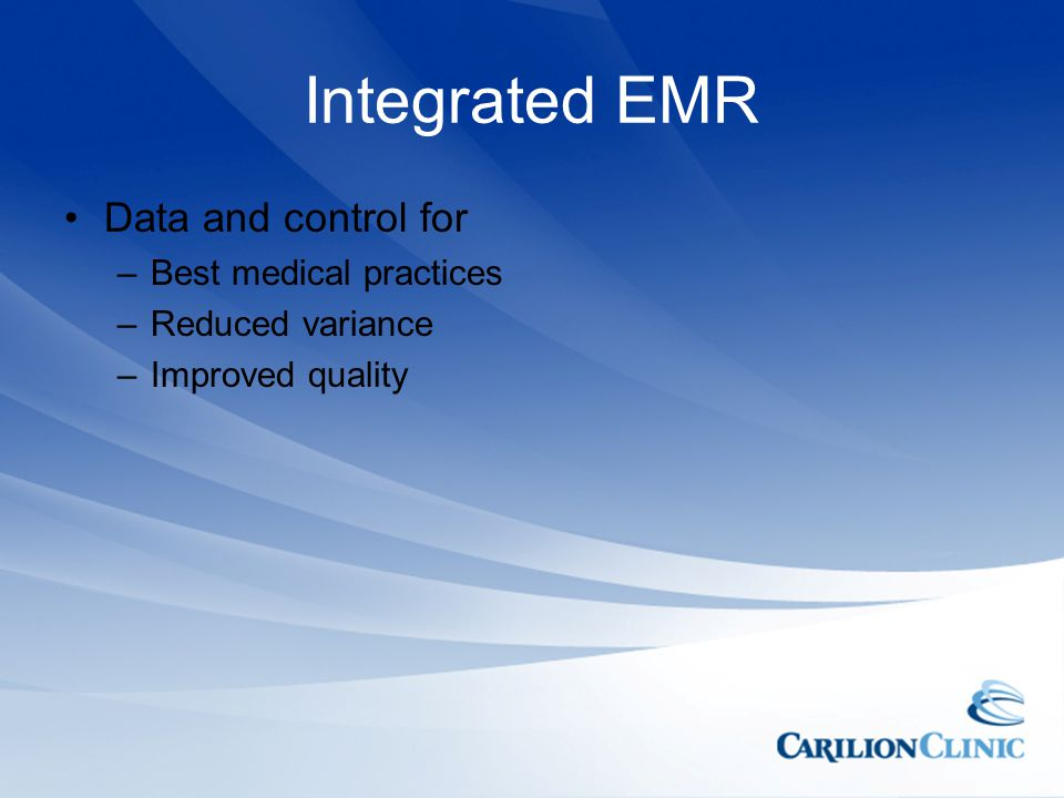 Integrated EMR Data and control for –Best medical practices –Reduced variance –Improved quality