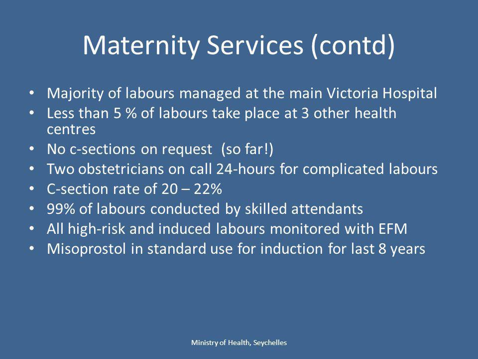 Maternity Services (contd) Majority of labours managed at the main Victoria Hospital Less than 5 % of labours take place at 3 other health centres No c-sections on request (so far!) Two obstetricians on call 24-hours for complicated labours C-section rate of 20 – 22% 99% of labours conducted by skilled attendants All high-risk and induced labours monitored with EFM Misoprostol in standard use for induction for last 8 years Ministry of Health, Seychelles
