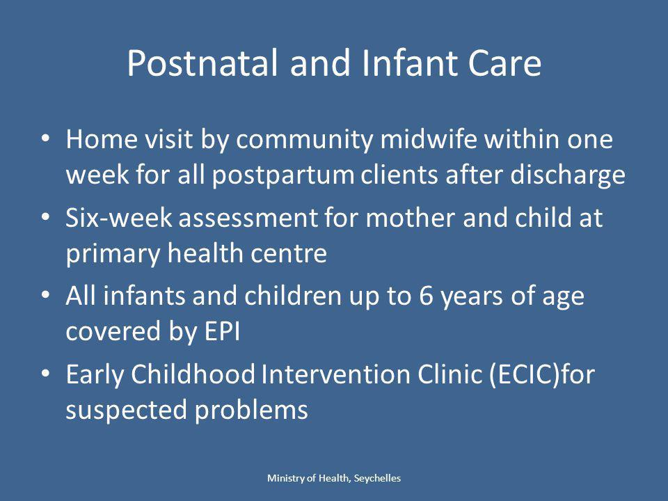 Postnatal and Infant Care Home visit by community midwife within one week for all postpartum clients after discharge Six-week assessment for mother and child at primary health centre All infants and children up to 6 years of age covered by EPI Early Childhood Intervention Clinic (ECIC)for suspected problems Ministry of Health, Seychelles