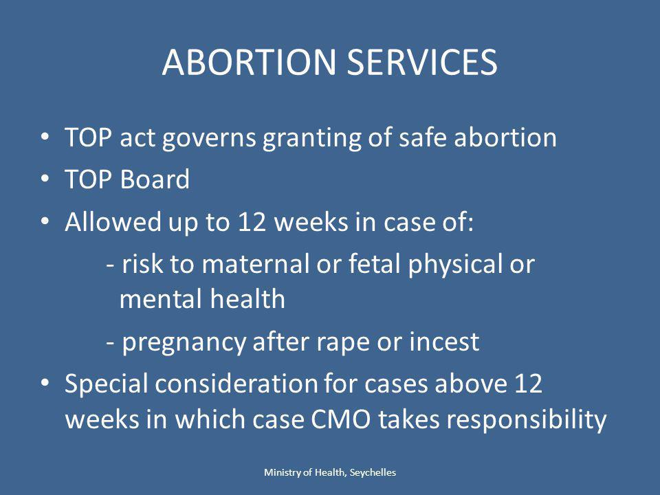 ABORTION SERVICES TOP act governs granting of safe abortion TOP Board Allowed up to 12 weeks in case of: - risk to maternal or fetal physical or mental health - pregnancy after rape or incest Special consideration for cases above 12 weeks in which case CMO takes responsibility Ministry of Health, Seychelles