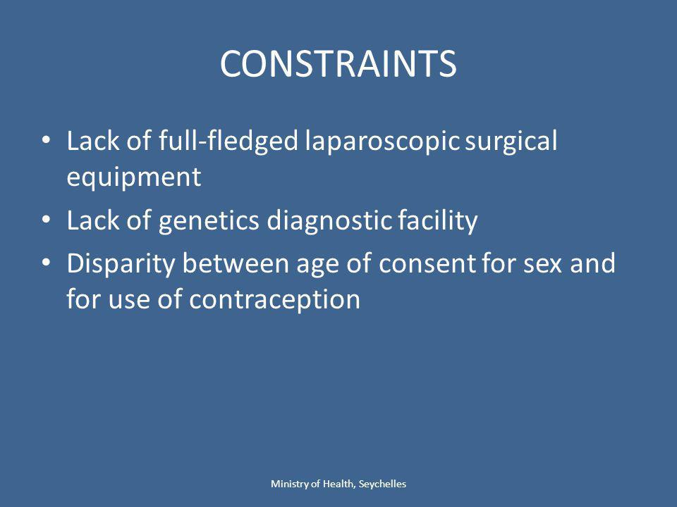 CONSTRAINTS Lack of full-fledged laparoscopic surgical equipment Lack of genetics diagnostic facility Disparity between age of consent for sex and for use of contraception Ministry of Health, Seychelles