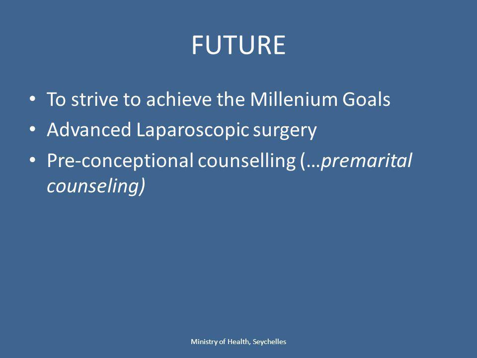 FUTURE To strive to achieve the Millenium Goals Advanced Laparoscopic surgery Pre-conceptional counselling (…premarital counseling) Ministry of Health