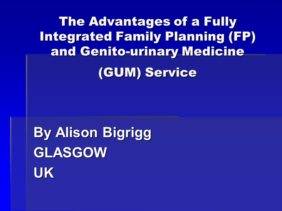 The Advantages of a Fully Integrated Family Planning (FP) and Genito-urinary Medicine (GUM) Service By Alison Bigrigg GLASGOWUK