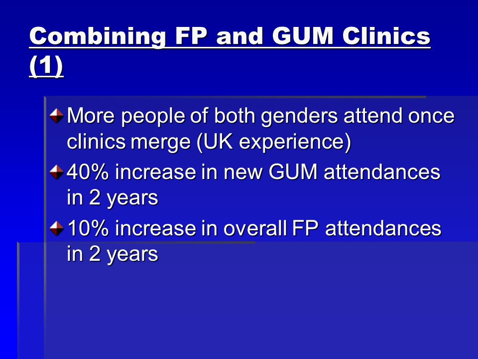Combining FP and GUM Clinics (1) More people of both genders attend once clinics merge (UK experience) 40% increase in new GUM attendances in 2 years 10% increase in overall FP attendances in 2 years