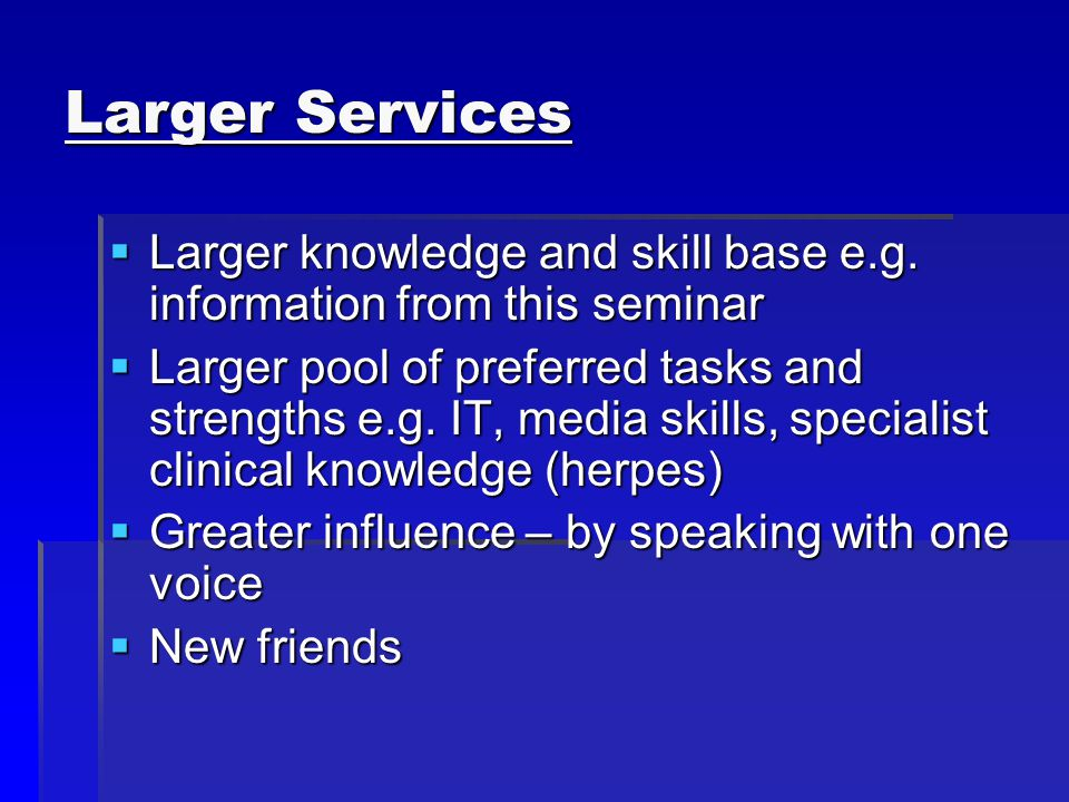 Larger Services Larger knowledge and skill base e.g.