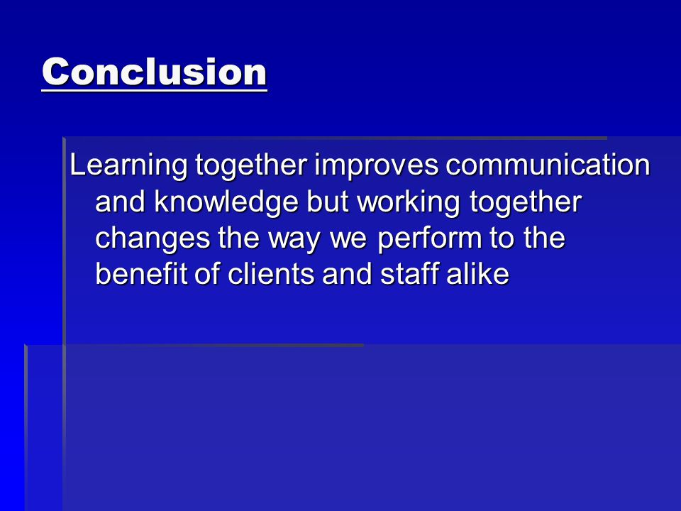 Conclusion Learning together improves communication and knowledge but working together changes the way we perform to the benefit of clients and staff alike