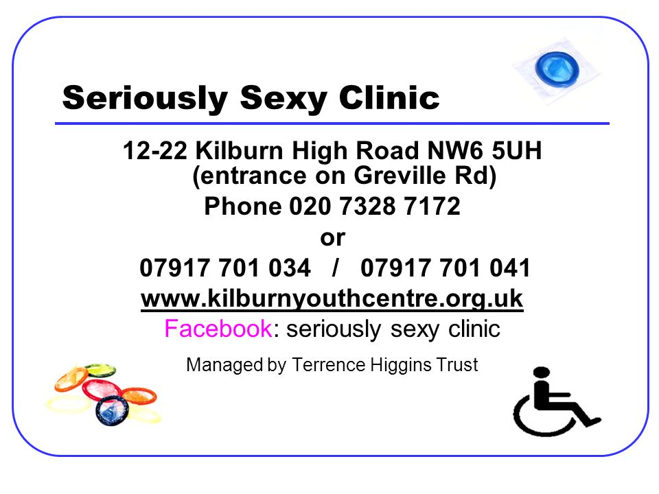 Seriously Sexy Clinic 12-22 Kilburn High Road NW6 5UH (entrance on Greville Rd) Phone 020 7328 7172 or 07917 701 034 / 07917 701 041 www.kilburnyouthc