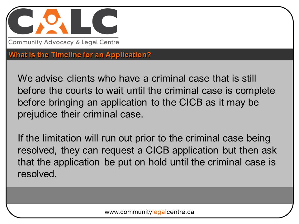 We advise clients who have a criminal case that is still before the courts to wait until the criminal case is complete before bringing an application to the CICB as it may be prejudice their criminal case.