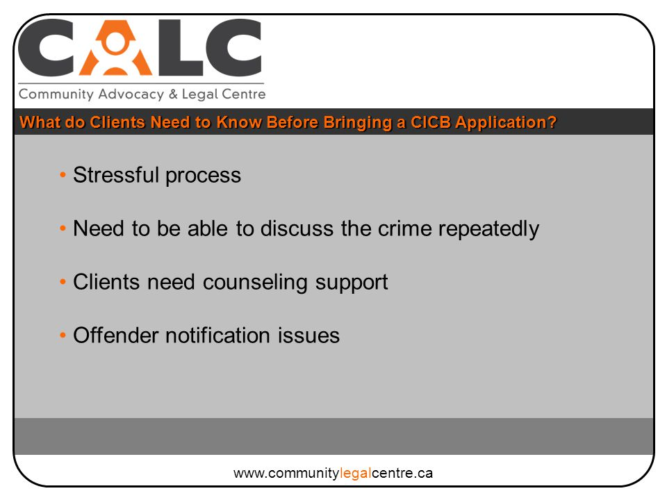 Stressful process Need to be able to discuss the crime repeatedly Clients need counseling support Offender notification issues What do Clients Need to Know Before Bringing a CICB Application.