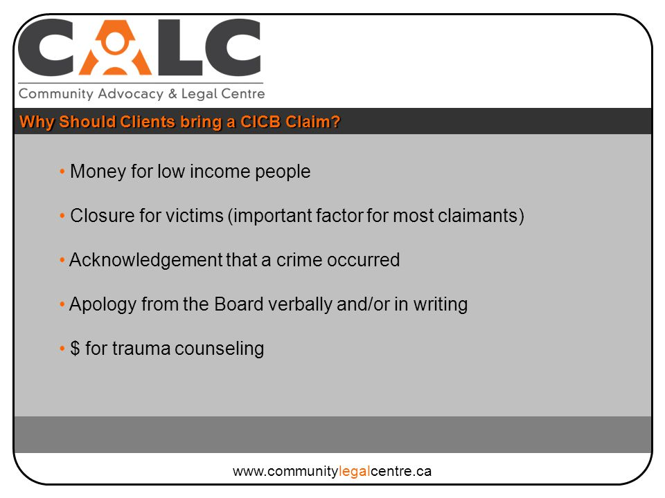 Money for low income people Closure for victims (important factor for most claimants) Acknowledgement that a crime occurred Apology from the Board verbally and/or in writing $ for trauma counseling Why Should Clients bring a CICB Claim.