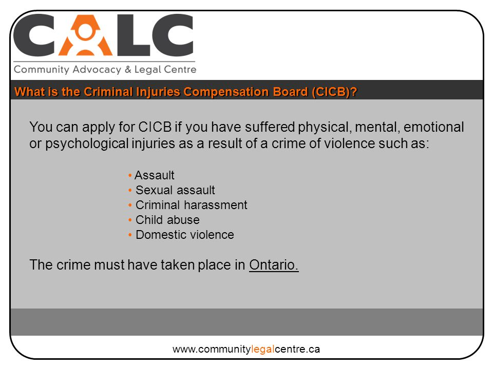 You can apply for CICB if you have suffered physical, mental, emotional or psychological injuries as a result of a crime of violence such as: Assault Sexual assault Criminal harassment Child abuse Domestic violence The crime must have taken place in Ontario.