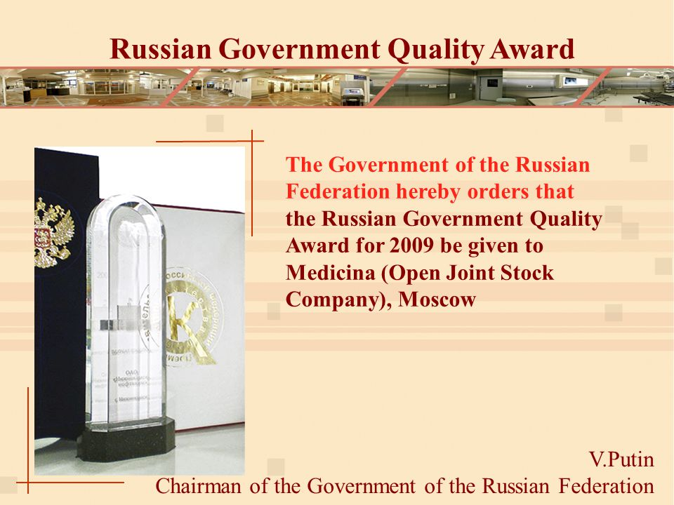 Russian Government Quality Award V.Putin Chairman of the Government of the Russian Federation The Government of the Russian Federation hereby orders that the Russian Government Quality Award for 2009 be given to Medicina (Open Joint Stock Company), Moscow