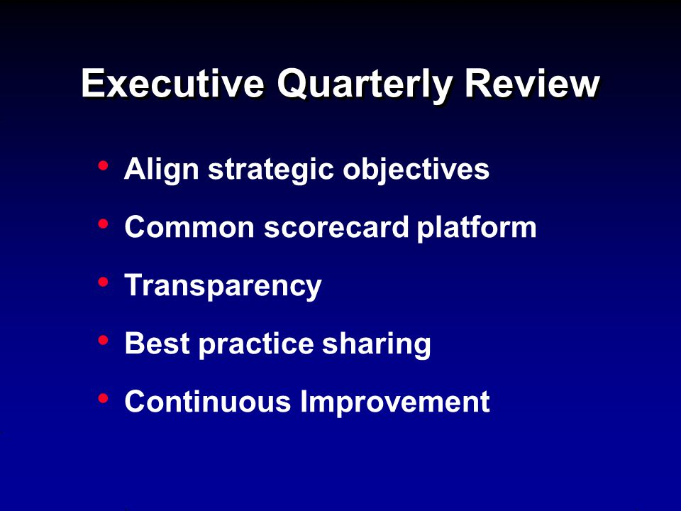 Executive Quarterly Review Align strategic objectives Common scorecard platform Transparency Best practice sharing Continuous Improvement