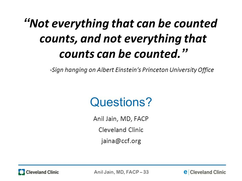 Anil Jain, MD, FACP – 33 Questions? Anil Jain, MD, FACP Cleveland Clinic jaina@ccf.org Not everything that can be counted counts, and not everything t