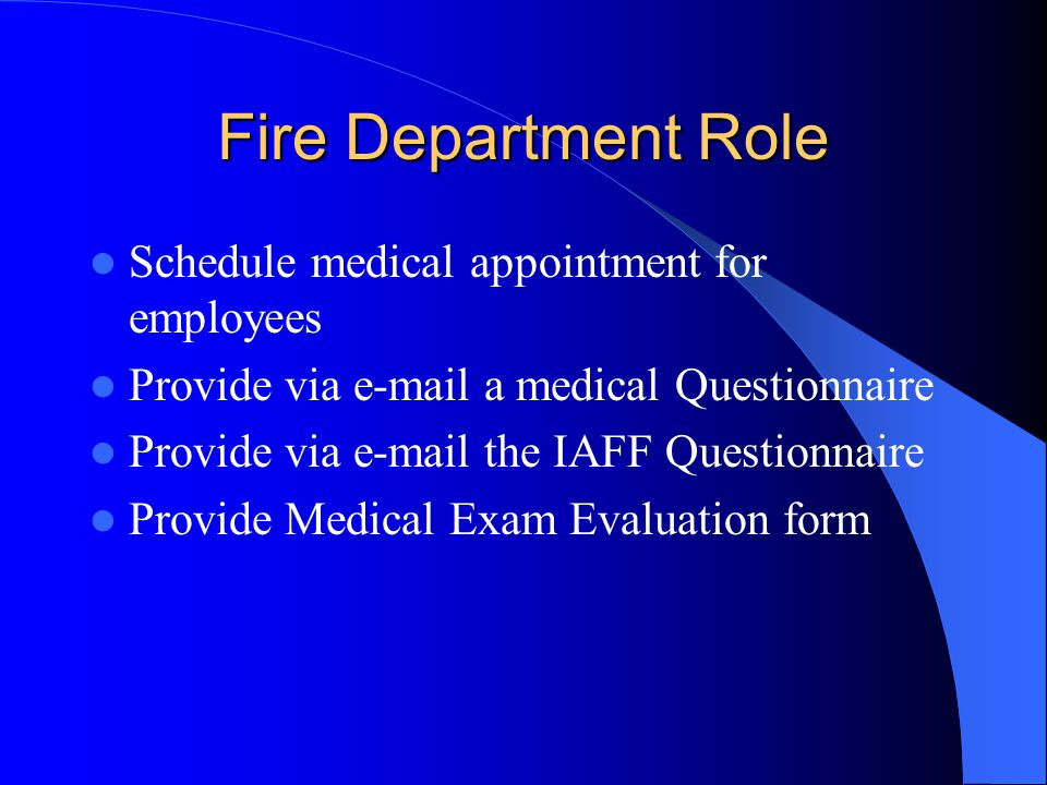 Fire Department Role Schedule medical appointment for employees Provide via e-mail a medical Questionnaire Provide via e-mail the IAFF Questionnaire Provide Medical Exam Evaluation form