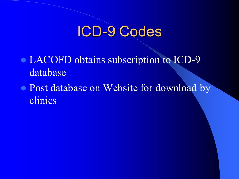 ICD-9 Codes LACOFD obtains subscription to ICD-9 database Post database on Website for download by clinics