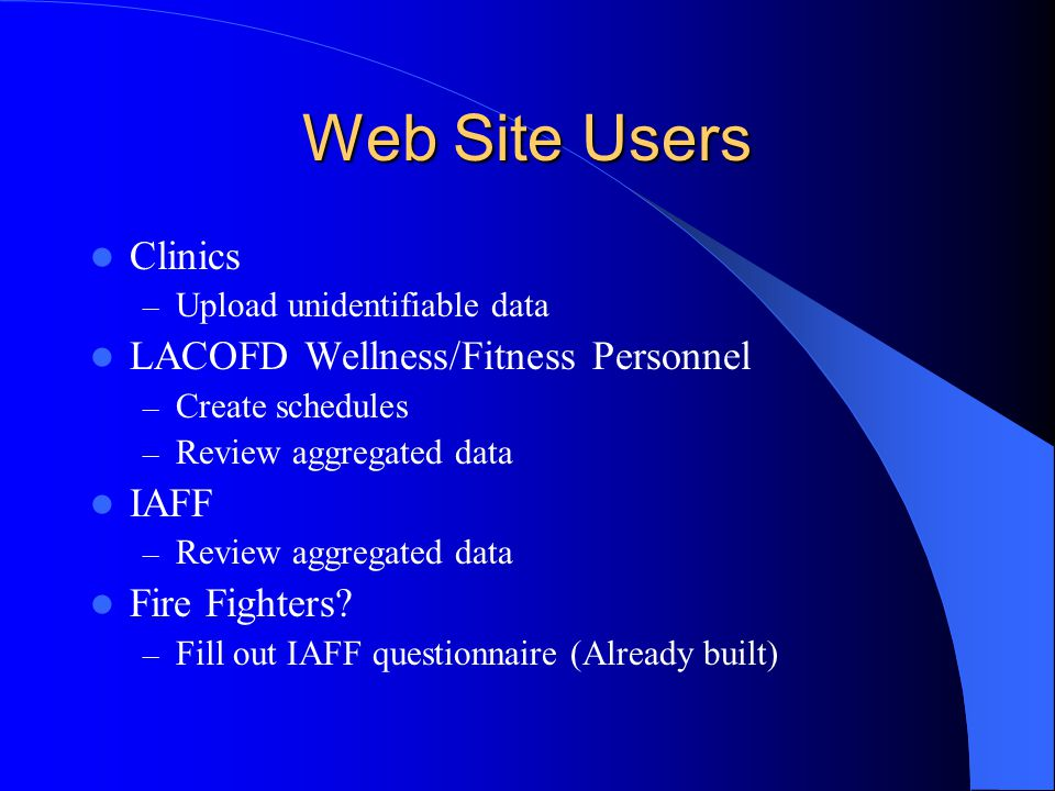 Web Site Users Clinics – Upload unidentifiable data LACOFD Wellness/Fitness Personnel – Create schedules – Review aggregated data IAFF – Review aggregated data Fire Fighters.