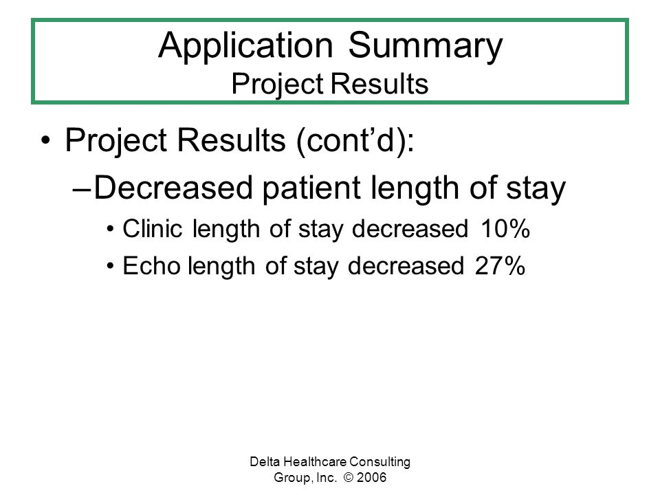 Delta Healthcare Consulting Group, Inc. © 2006 Application Summary Project Results Project Results (contd): –Decreased patient length of stay Clinic l