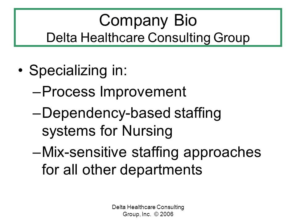 Delta Healthcare Consulting Group, Inc. © 2006 Specializing in: –Process Improvement –Dependency-based staffing systems for Nursing –Mix-sensitive sta