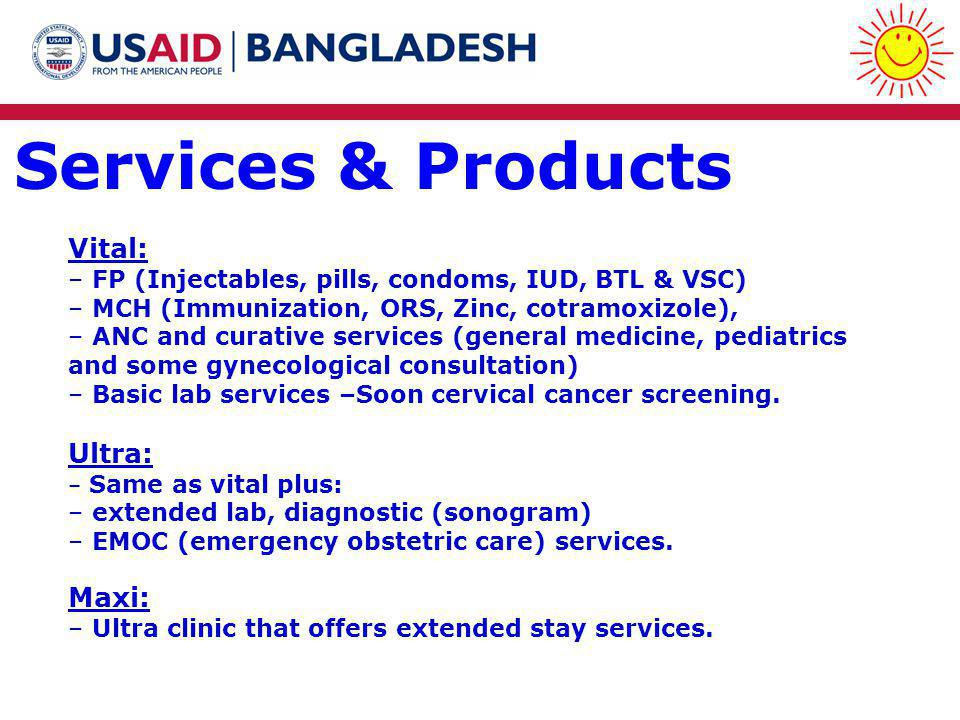 Services & Products Vital: – FP (Injectables, pills, condoms, IUD, BTL & VSC) – MCH (Immunization, ORS, Zinc, cotramoxizole), – ANC and curative services (general medicine, pediatrics and some gynecological consultation) – Basic lab services –Soon cervical cancer screening.