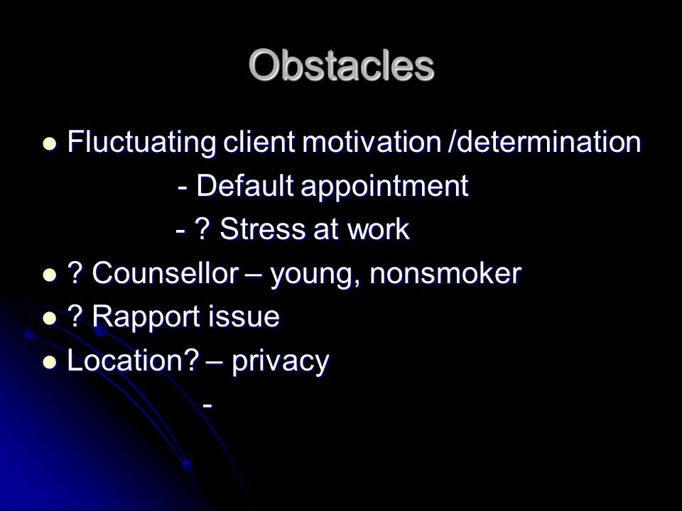 Obstacles Fluctuating client motivation /determination Fluctuating client motivation /determination - Default appointment - ? Stress at work - ? Stres